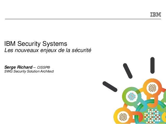 © 2011 IBM Corporation IBM Security Systems Les nouveaux enjeux de la sécurité Serge Richard – CISSP® SWG Security Solutio...