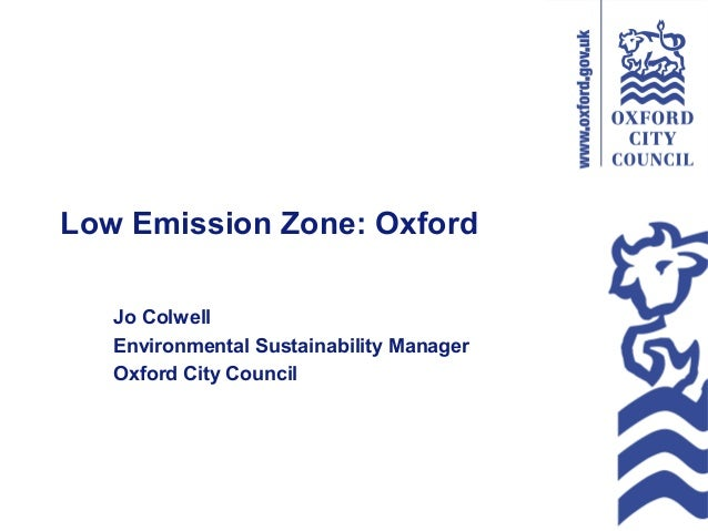 Low Emission Zone: Oxford Jo Colwell Environmental Sustainability Manager Oxford City Council