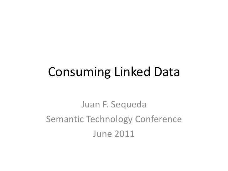 Consuming Linked Data<br />Juan F. Sequeda<br />Semantic Technology Conference<br />June 2011<br />