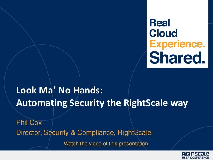 1Look Ma' No Hands:Automating Security the RightScale wayPhil CoxDirector, Security & Compliance, RightScale              ...