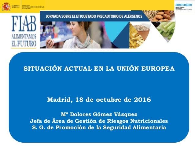 SITUACIÓN ACTUAL EN LA UNIÓN EUROPEA Madrid, 18 de octubre de 2016 Mª Dolores Gómez Vázquez Jefa de Área de Gestión de Rie...
