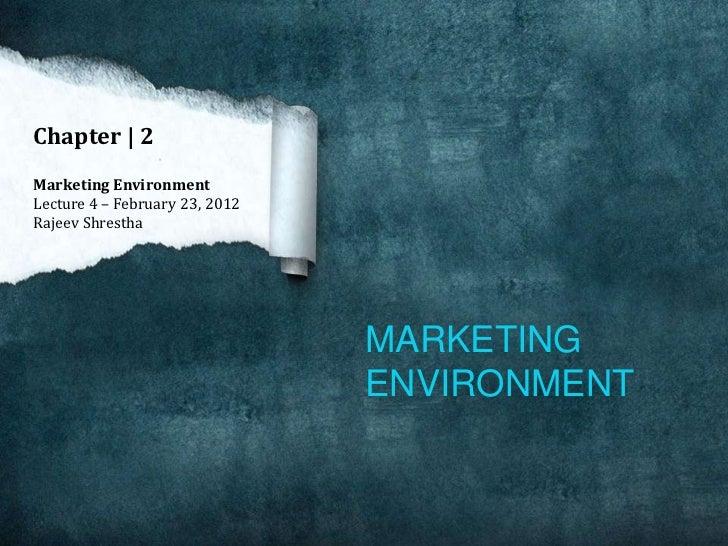 Chapter   2Marketing EnvironmentLecture 4 – February 23, 2012Rajeev Shrestha                                MARKETING     ...