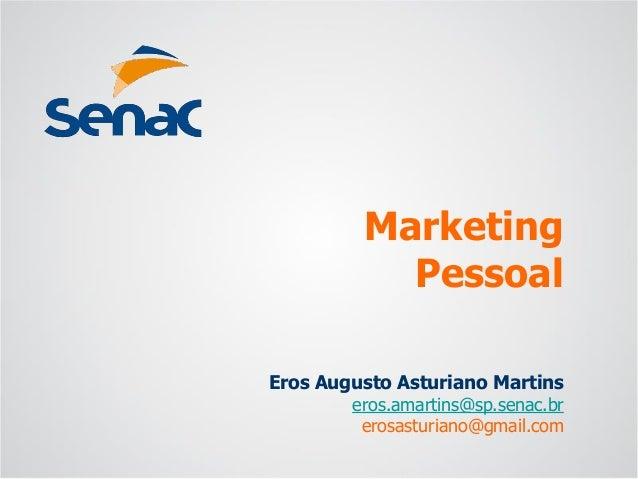 Eros Augusto Asturiano Martins eros.amartins@sp.senac.br erosasturiano@gmail.com Marketing Pessoal