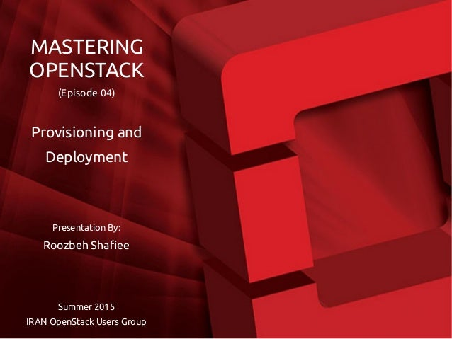 Presentation By: Roozbeh Shafiee Summer 2015 IRAN OpenStack Users Group MASTERING OPENSTACK (Episode 04) Provisioning and ...