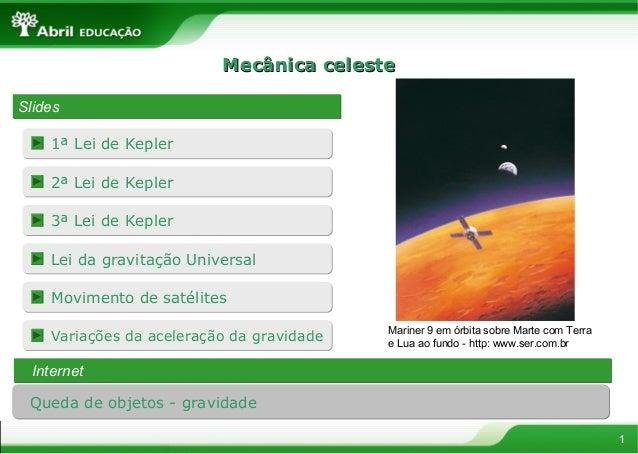 Mecânica celesteSlides    1ª Lei de Kepler    2ª Lei de Kepler    3ª Lei de Kepler    Lei da gravitação Universal    Movim...