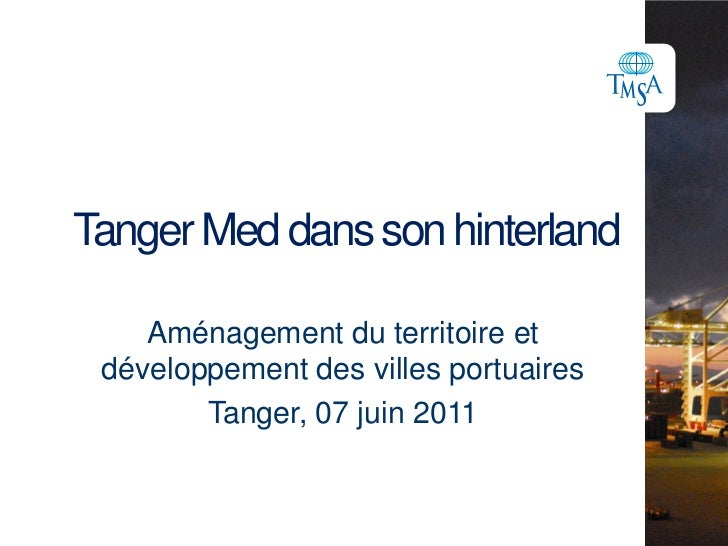 Tanger Med dans son hinterland<br />Aménagement du territoire et développement des villes portuaires<br />Tanger, 07 juin ...
