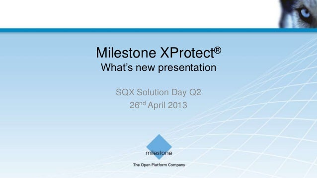 """Milestone XProtect®What""""s new presentationSQX Solution Day Q226nd April 2013"""