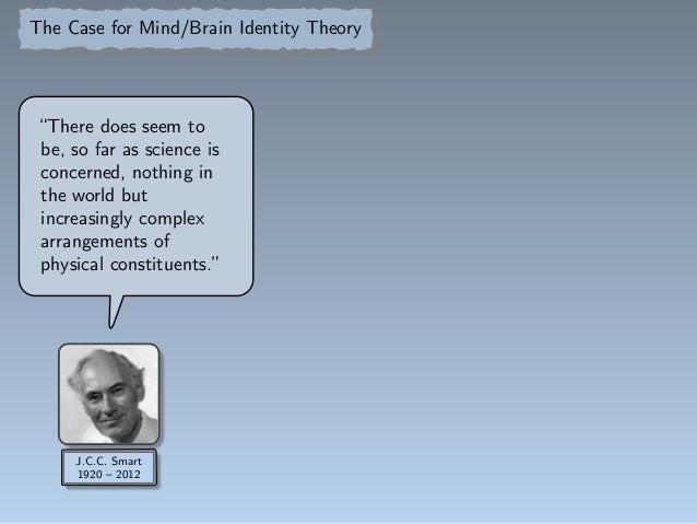 mind brain identity theory problems Mind-body identity theory is the idea that the mind is just a part of the physical body mind-brain identity theorists like to say that mental states are brain states, but we will see that much more than abstract states, events, properties, and laws are involved in explaining how the mind emerges from the brain.