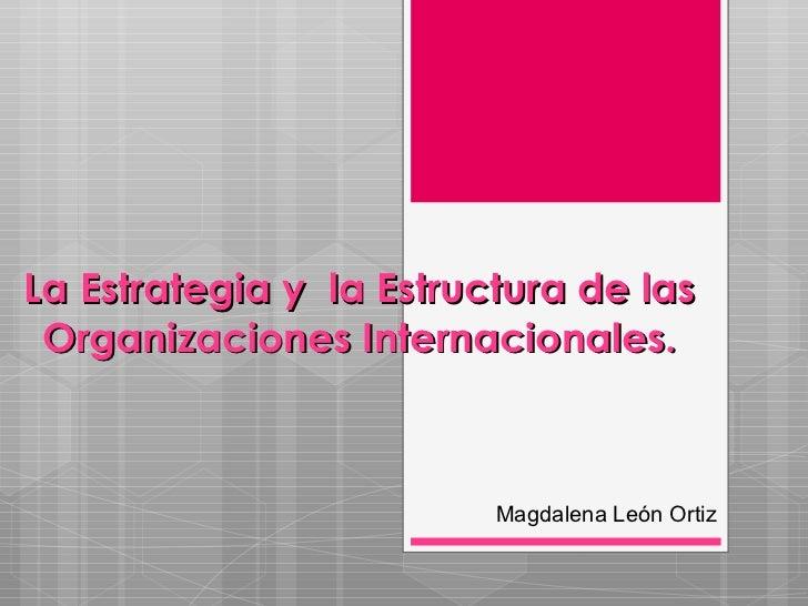 La Estrategia y  la Estructura de las Organizaciones Internacionales. Magdalena León Ortiz