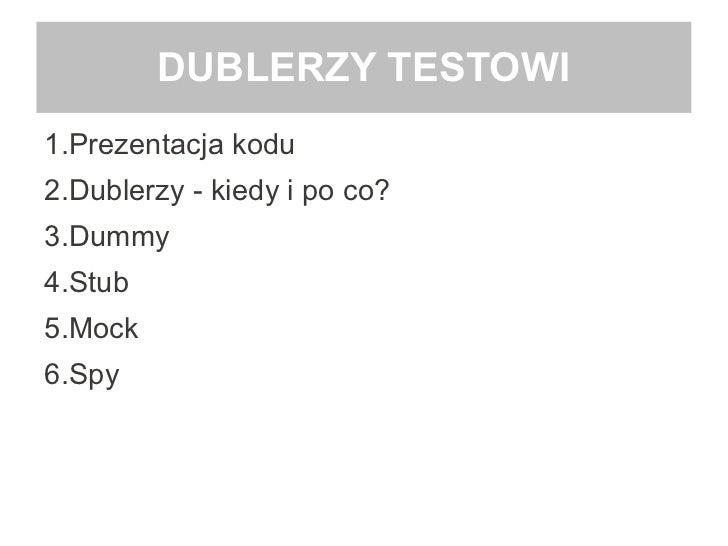 DUBLERZY TESTOWI1.Prezentacja kodu2.Dublerzy - kiedy i po co?3.Dummy4.Stub5.Mock6.Spy