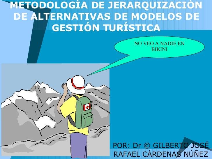 METODOLOGÍA DE JERARQUIZACIÓN DE ALTERNATIVAS DE MODELOS DE GESTIÓN TURÍSTICA POR: Dr © GILBERTO JOSÉ RAFAEL CÁRDENAS NÚÑE...