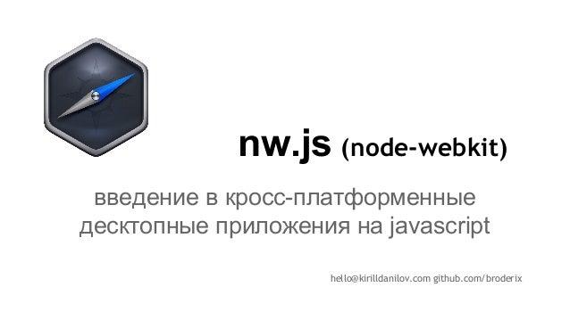nw.js hello@kirilldanilov.com github.com/broderix введение в кросс-платформенные десктопные приложения на javascript (node...