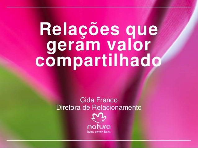 Relações que geram valor compartilhado Cida Franco Diretora de Relacionamento