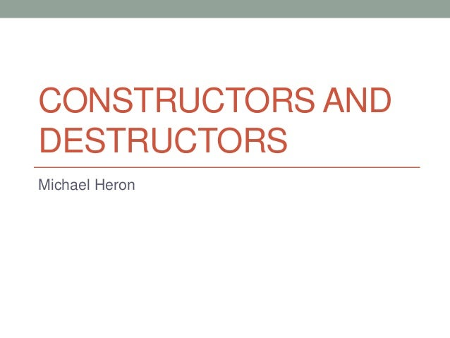 CONSTRUCTORS AND DESTRUCTORS Michael Heron