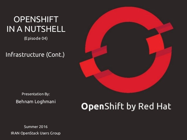Presentation By: Behnam Loghmani Summer 2016 IRAN OpenStack Users Group OPENSHIFT IN A NUTSHELL (Episode 04) Infrastructur...