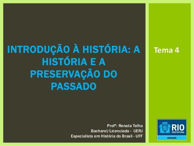 INTRODUÇÃO À HISTÓRIA: A HISTÓRIA E A PRESERVAÇÃO DO PASSADO Tema 4 Profª: Renata Telha Bacharel/Licenciada - UERJ Especia...