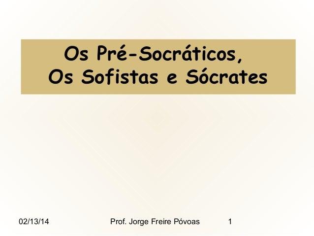 Os Pré-Socráticos, Os Sofistas e Sócrates  02/13/14  Prof. Jorge Freire Póvoas  1