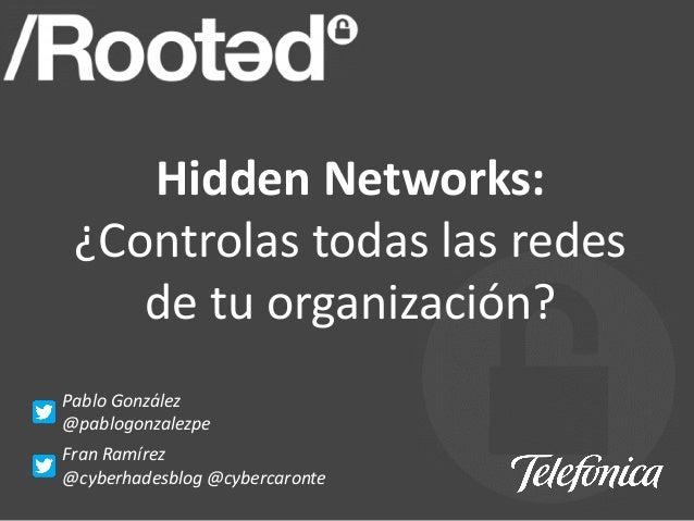 Hidden Networks: ¿Controlas todas las redes de tu organización? Pablo González @pablogonzalezpe Fran Ramírez @cyberhadesbl...