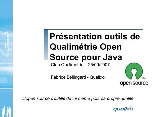 Présentation outils de Qualimétrie Open Source pour Java Club Qualimétrie – 25/09/2007 Fabrice Bellingard - Qualixo L'open...