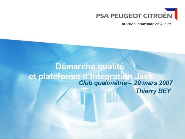 Démarche qualité et plateforme d'Intégration Java Club qualimétrie – 20 mars 2007 Thierry BEY