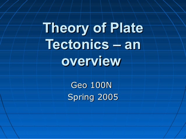 Theory of PlateTectonics – an  overview    Geo 100N   Spring 2005