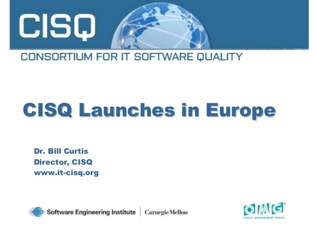 CISQ Launches in EuropeCISQ Launches in Europe Dr. Bill Curtis Director, CISQ www.it-cisq.org 1