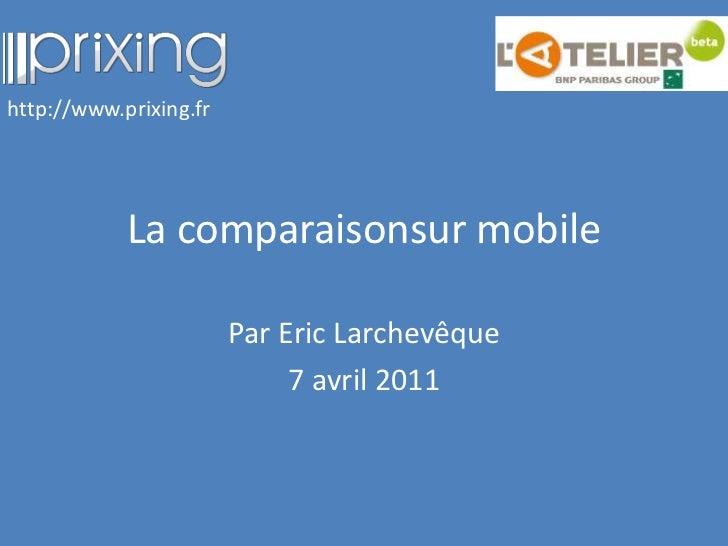 La comparaisonsur mobile<br />Par Eric Larchevêque<br />7 avril 2011<br />http://www.prixing.fr<br />