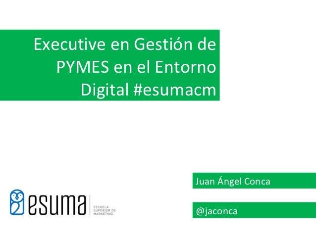 Executive en Gestión de   PYMES en el Entorno     Digital #esumacm                    Juan Ángel Conca                    ...