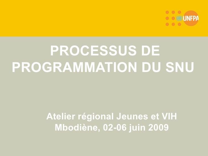 PROCESSUS DE PROGRAMMATION DU SNU   Atelier régional Jeunes et VIH Mbodiène, 02-06 juin 2009