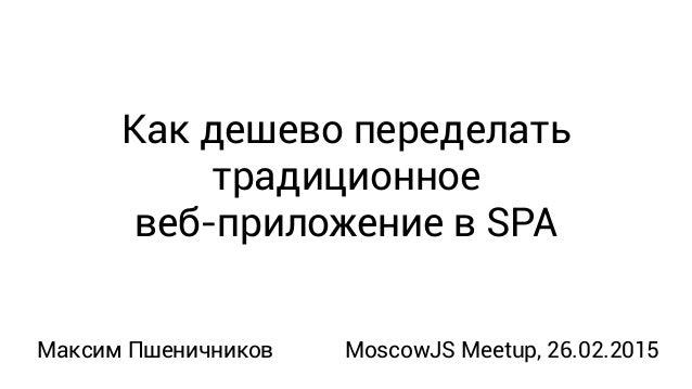 Как дешево переделать традиционное веб-приложение в SPA Максим Пшеничников MoscowJS Meetup, 26.02.2015