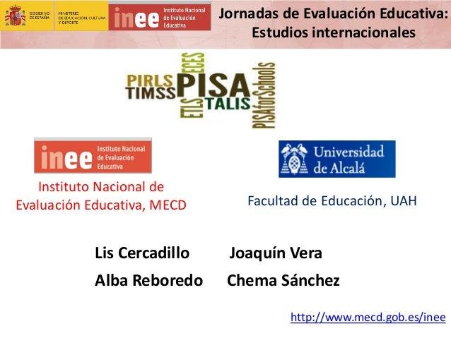 Jornadas de Evaluación Educativa: Estudios internacionales http://www.mecd.gob.es/inee Facultad de Educación, UAH Lis Cerc...