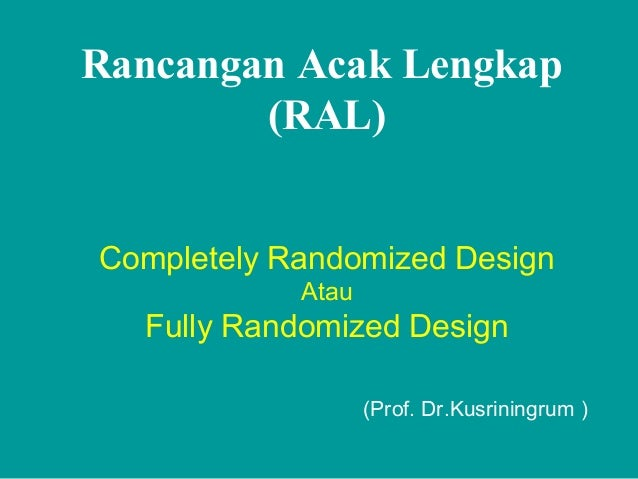 Rancangan Acak Lengkap (RAL) Completely Randomized Design Atau Fully Randomized Design (Prof. Dr.Kusriningrum )