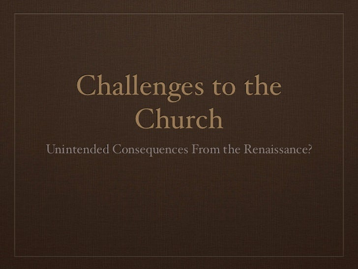 Challenges to the         ChurchUnintended Consequences From the Renaissance?