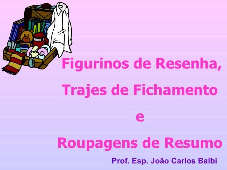 Figurinos de Resenha, Trajes de Fichamento e Roupagens de Resumo Prof. Esp. João Carlos Balbi