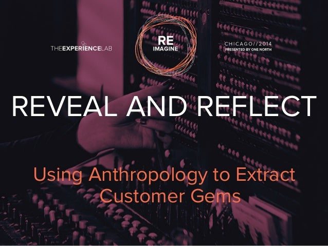 REVEAL AND REFLECT  Using Anthropology to Extract  Customer Gems