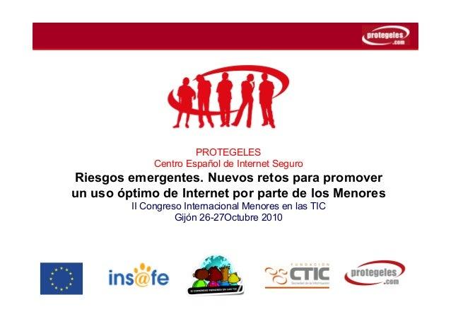 PROTEGELES Centro Español de Internet Seguro Riesgos emergentes. Nuevos retos para promover un uso óptimo de Internet por ...