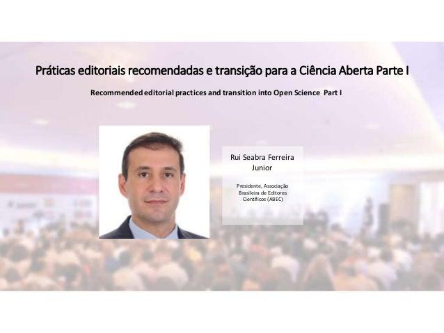 Rui Seabra Ferreira Junior Presidente, Associação Brasileira de Editores Científicos (ABEC) Práticas editoriais recomendad...