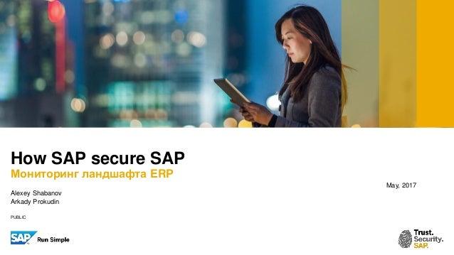 PUBLIC May, 2017 Alexey Shabanov Arkady Prokudin How SAP secure SAP Мониторинг ландшафта ERP