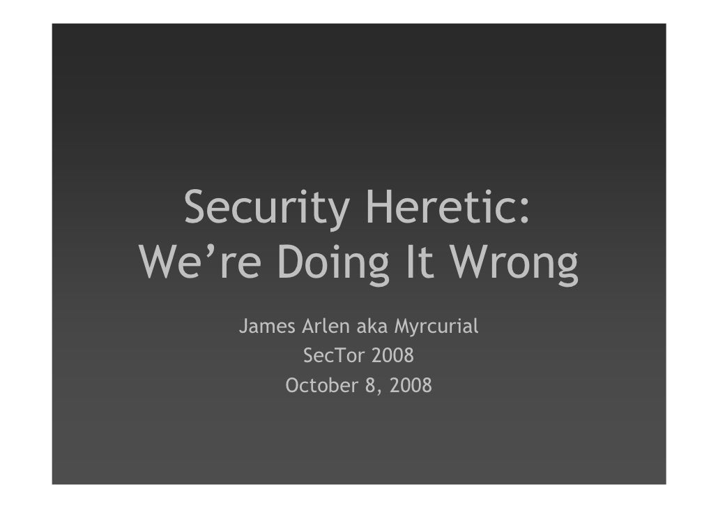 Security Heretic: We're Doing It Wrong     James Arlen aka Myrcurial           SecTor 2008         October 8, 2008