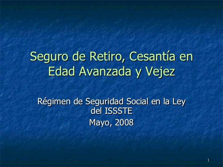 Seguro de Retiro, Cesantía en Edad Avanzada y Vejez Régimen de Seguridad Social en la Ley del ISSSTE Mayo, 2008