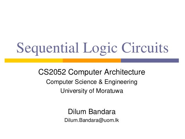 Sequential Logic Circuits CS2052 Computer Architecture Computer Science & Engineering University of Moratuwa Dilum Bandara...