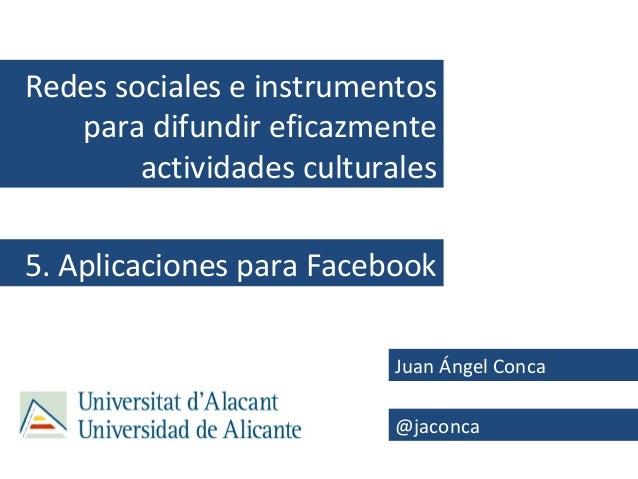 Redes sociales e instrumentos   para difundir eficazmente        actividades culturales5. Aplicaciones para Facebook      ...