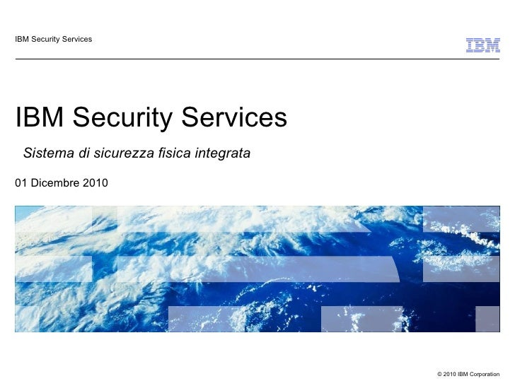 IBM Security Services   Sistema di sicurezza fisica integrata   01 Dicembre 2010 IBM Security Services