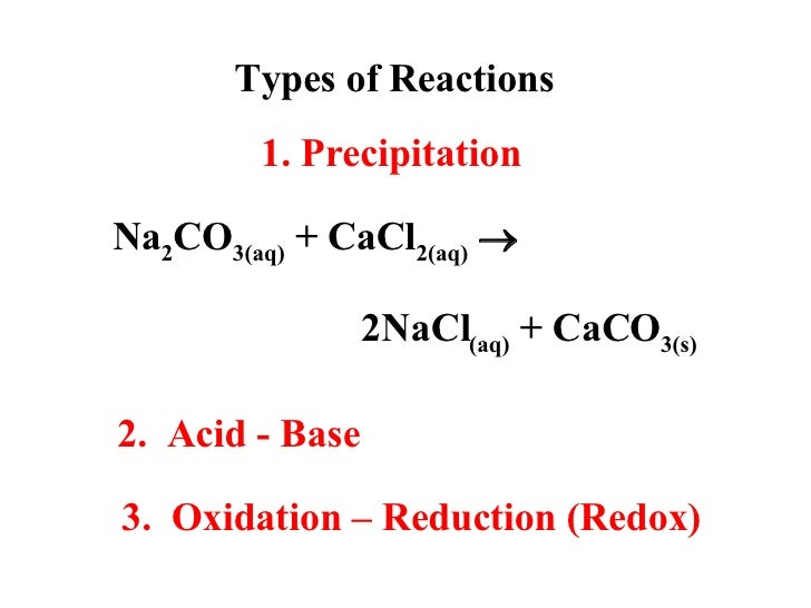 Types of Reactions Na 2 CO 3(aq)  + CaCl 2(aq)    2NaCl (aq)  + CaCO 3(s) 1. Precipitation 2.  Acid - Base 3.  Oxidation ...