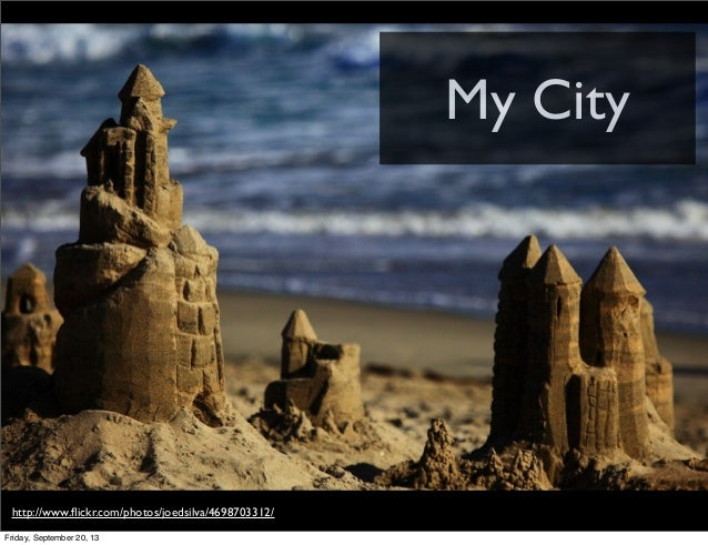 My City http://www.flickr.com/photos/joedsilva/4698703312/ Friday, September 20, 13