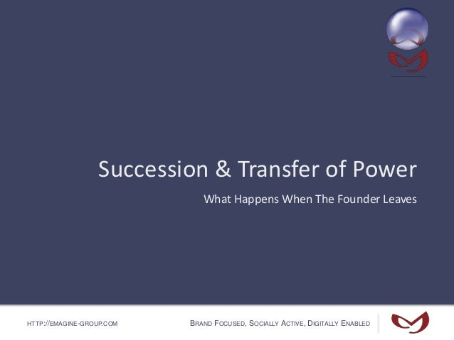 HTTP://EMAGINE-GROUP.COM BRAND FOCUSED, SOCIALLY ACTIVE, DIGITALLY ENABLED Succession & Transfer of Power What Happens Whe...
