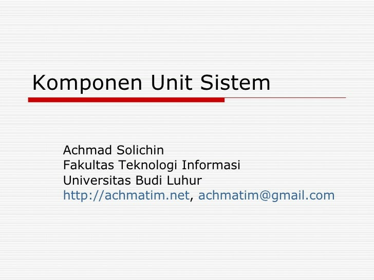 Komponen Unit Sistem Achmad Solichin Fakultas Teknologi Informasi Universitas Budi Luhur http://achmatim.net ,  [email_add...