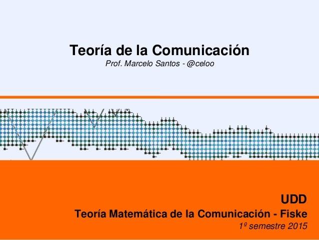 Teoría de la Comunicación Prof. Marcelo Santos - @celoo UDD Teoría Matemática de la Comunicación - Fiske 1º semestre 2015