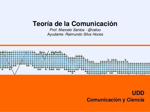 Teoría de la Comunicación Prof. Marcelo Santos - @celoo Ayudante: Raimundo Silva Hoces UDD Comunicación y Ciencia