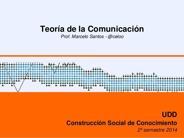 Teoría de la Comunicación  Prof. Marcelo Santos - @celoo  UDD  Construcción Social de Conocimiento  2º semestre 2014